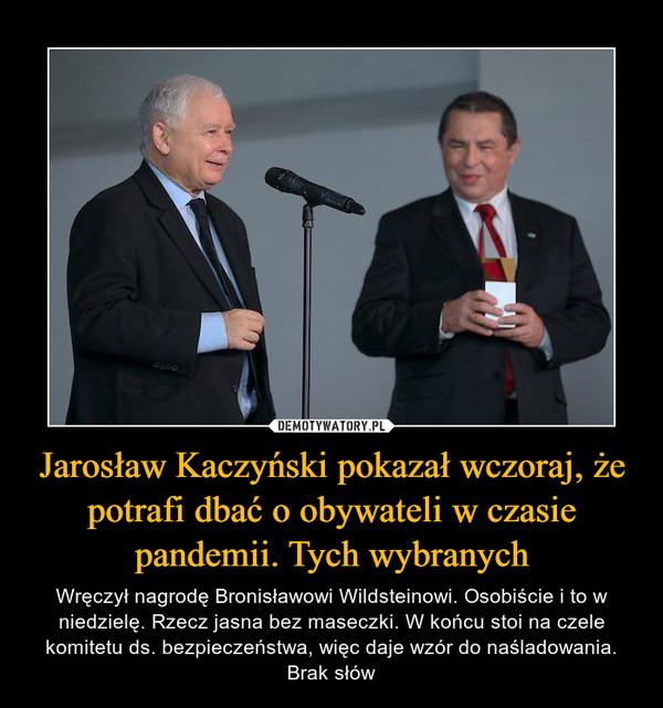 Jarosław Kaczyński pokazał wczoraj, że potrafi dbać o obywateli w czasie pandemii. Tych wybranych – Wręczył nagrodę Bronisławowi Wildsteinowi. Osobiście i to w niedzielę. Rzecz jasna bez maseczki. W końcu stoi na czele komitetu ds. bezpieczeństwa, więc daje wzór do naśladowania. Brak słów