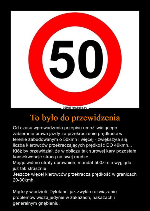 To było do przewidzenia – Od czasu wprowadzenia przepisu umożliwiającego zabieranie prawa jazdy za przekroczenie prędkości w terenie zabudowanym o 50kmh i więcej - zwiększyła się liczba kierowców przekraczających prędkość DO 49kmh...Któż by przewidział, że w obliczu tak surowej kary pozostałe konsekwencje stracą na swej randze...Mając widmo utraty uprawnień, mandat 500zł nie wygląda już tak strasznie.Jeszcze więcej kierowców przekracza prędkość w granicach 20-30kmh.Mądrzy wiedzieli. Dyletanci jak zwykle rozwiązanie problemów widzą jedynie w zakazach, nakazach i generalnym gnębieniu.