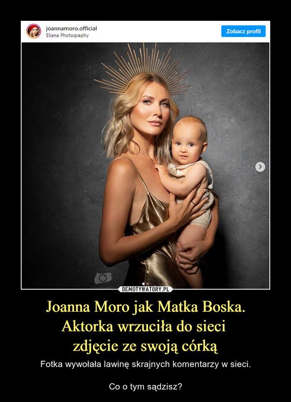 Joanna Moro jak Matka Boska.Aktorka wrzuciła do sieci zdjęcie ze swoją córką – Fotka wywołała lawinę skrajnych komentarzy w sieci.Co o tym sądzisz?