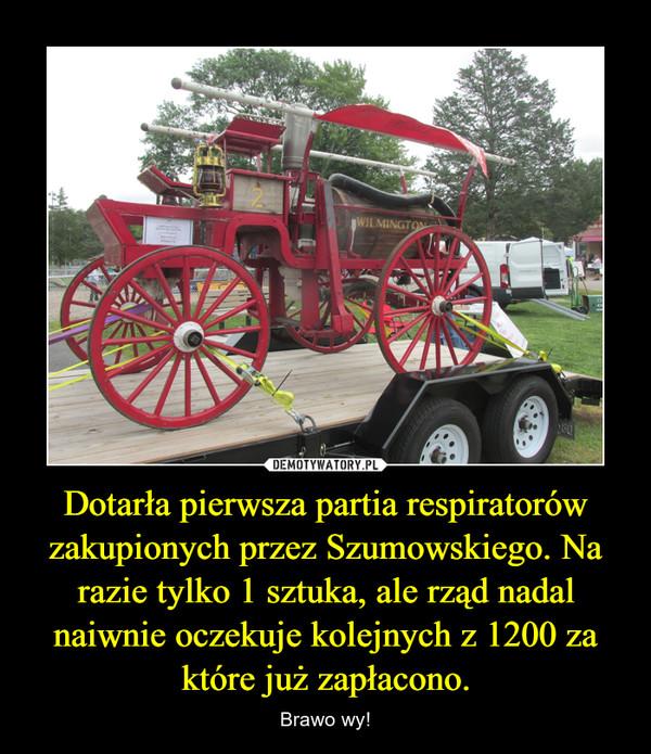 Dotarła pierwsza partia respiratorów zakupionych przez Szumowskiego. Na razie tylko 1 sztuka, ale rząd nadal naiwnie oczekuje kolejnych z 1200 za które już zapłacono. – Brawo wy!