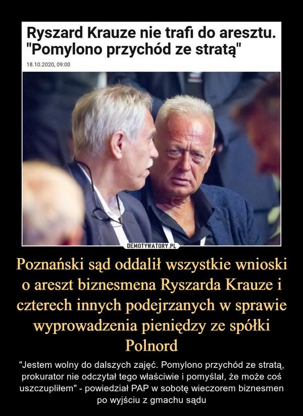 """Poznański sąd oddalił wszystkie wnioski o areszt biznesmena Ryszarda Krauze i czterech innych podejrzanych w sprawie wyprowadzenia pieniędzy ze spółki Polnord – """"Jestem wolny do dalszych zajęć. Pomylono przychód ze stratą, prokurator nie odczytał tego właściwie i pomyślał, że może coś uszczupliłem"""" - powiedział PAP w sobotę wieczorem biznesmenpo wyjściu z gmachu sądu Ryszard Krauze nie trafi do aresztu. """"Pomylono przychód ze stratą"""""""