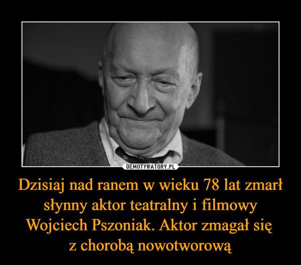 Dzisiaj nad ranem w wieku 78 lat zmarł słynny aktor teatralny i filmowy Wojciech Pszoniak. Aktor zmagał się z chorobą nowotworową –