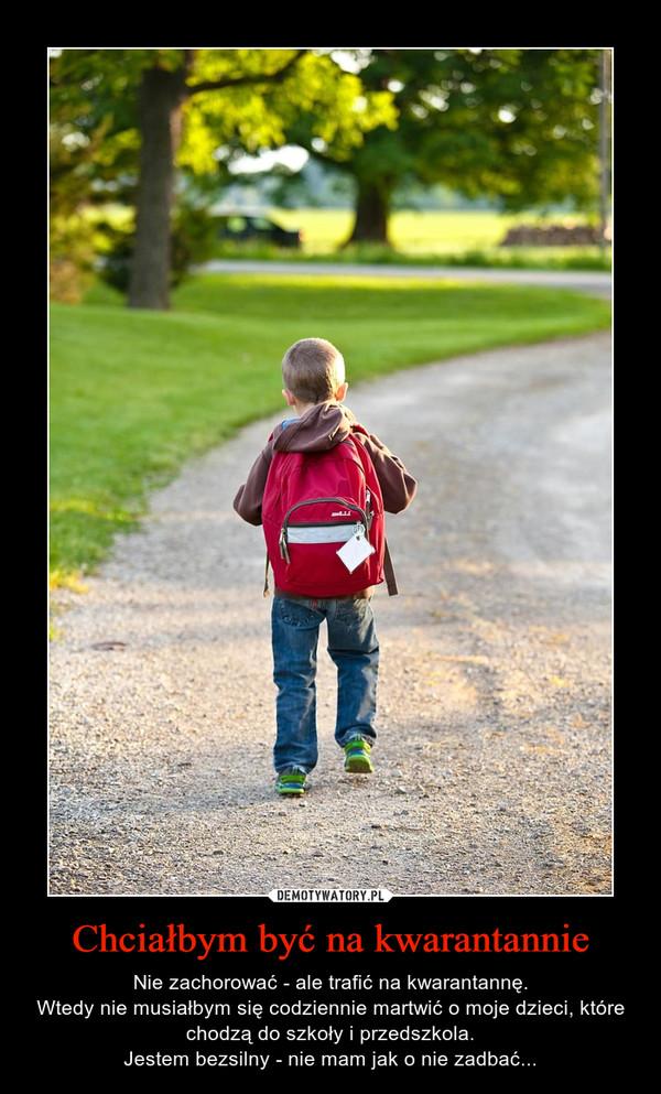 Chciałbym być na kwarantannie – Nie zachorować - ale trafić na kwarantannę.Wtedy nie musiałbym się codziennie martwić o moje dzieci, które chodzą do szkoły i przedszkola.Jestem bezsilny - nie mam jak o nie zadbać...