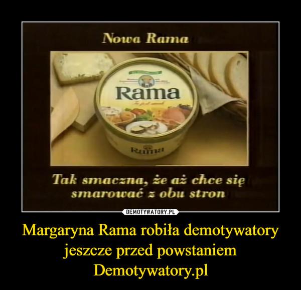 Margaryna Rama robiła demotywatory jeszcze przed powstaniem Demotywatory.pl –  Nowa RamaTak smaczna, aż chce się smarować z obu stron
