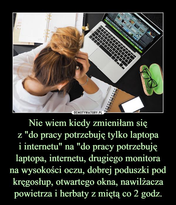 """Nie wiem kiedy zmieniłam sięz """"do pracy potrzebuję tylko laptopai internetu"""" na """"do pracy potrzebuję laptopa, internetu, drugiego monitorana wysokości oczu, dobrej poduszki pod kręgosłup, otwartego okna, nawilżacza powietrza i herbaty z miętą co 2 godz. –"""