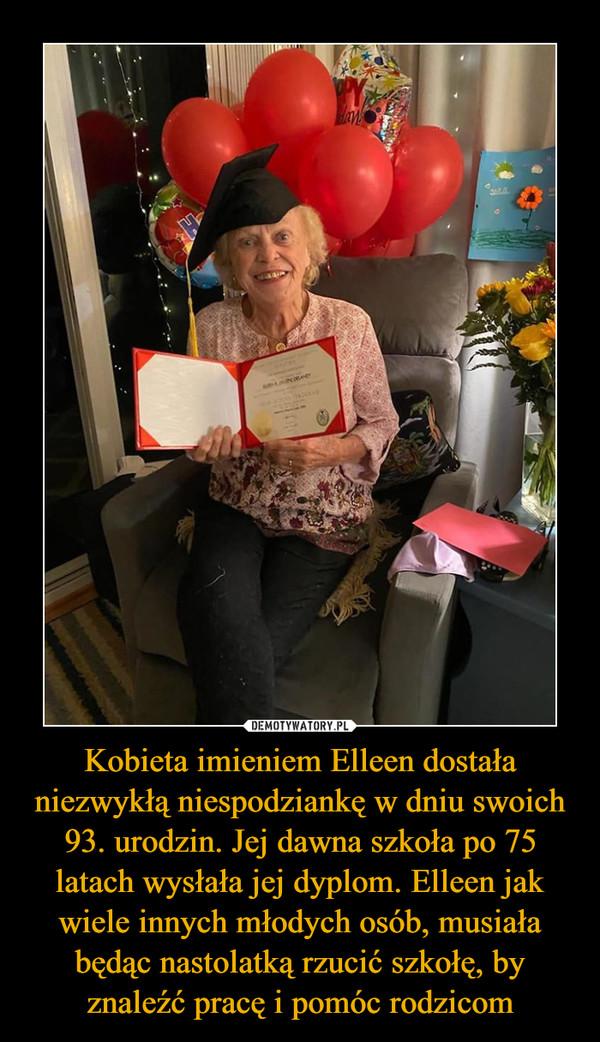 Kobieta imieniem Elleen dostała niezwykłą niespodziankę w dniu swoich 93. urodzin. Jej dawna szkoła po 75 latach wysłała jej dyplom. Elleen jak wiele innych młodych osób, musiała będąc nastolatką rzucić szkołę, by znaleźć pracę i pomóc rodzicom –