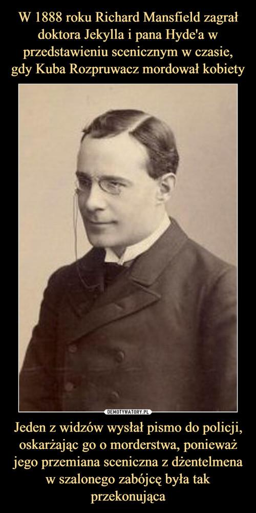 W 1888 roku Richard Mansfield zagrał doktora Jekylla i pana Hyde'a w przedstawieniu scenicznym w czasie, gdy Kuba Rozpruwacz mordował kobiety Jeden z widzów wysłał pismo do policji, oskarżając go o morderstwa, ponieważ jego przemiana sceniczna z dżentelmena w szalonego zabójcę była tak przekonująca