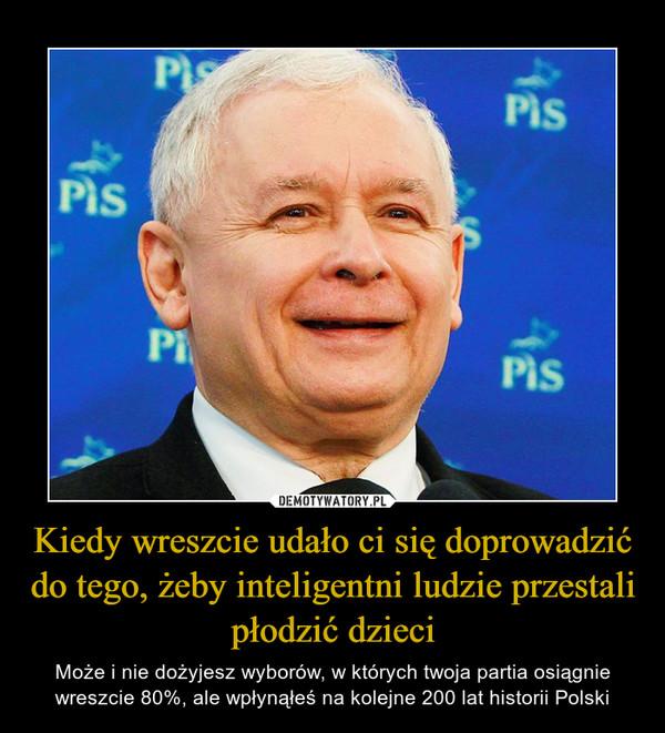 Kiedy wreszcie udało ci się doprowadzić do tego, żeby inteligentni ludzie przestali płodzić dzieci – Może i nie dożyjesz wyborów, w których twoja partia osiągnie wreszcie 80%, ale wpłynąłeś na kolejne 200 lat historii Polski