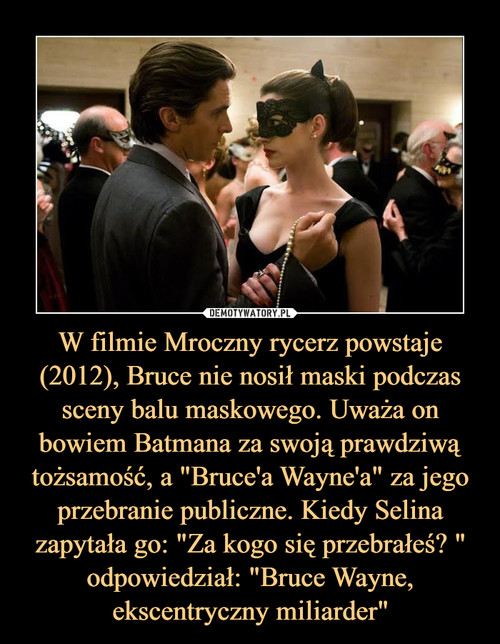 """W filmie Mroczny rycerz powstaje (2012), Bruce nie nosił maski podczas sceny balu maskowego. Uważa on bowiem Batmana za swoją prawdziwą tożsamość, a """"Bruce'a Wayne'a"""" za jego przebranie publiczne. Kiedy Selina zapytała go: """"Za kogo się przebrałeś? """" odpowiedział: """"Bruce Wayne, ekscentryczny miliarder"""""""