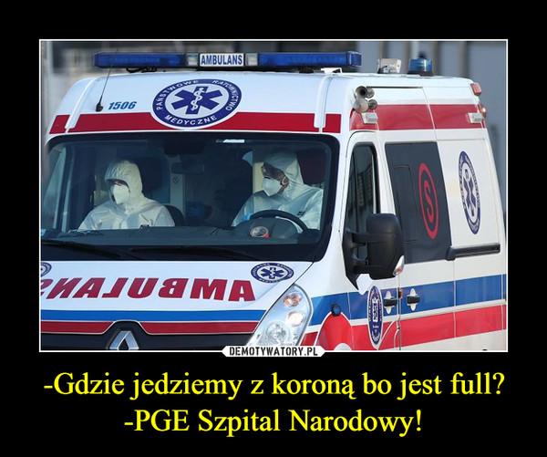 -Gdzie jedziemy z koroną bo jest full?-PGE Szpital Narodowy! –