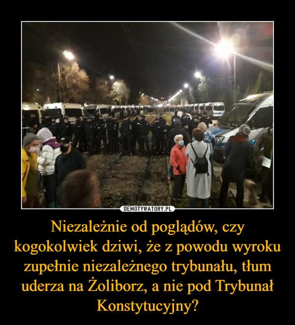 Niezależnie od poglądów, czy kogokolwiek dziwi, że z powodu wyroku zupełnie niezależnego trybunału, tłum uderza na Żoliborz, a nie pod Trybunał Konstytucyjny? –
