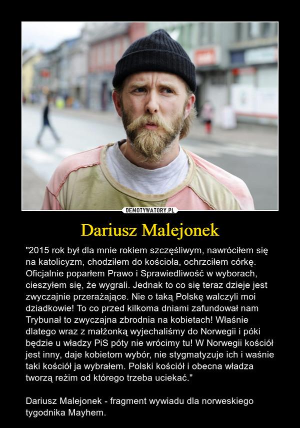 """Dariusz Malejonek – """"2015 rok był dla mnie rokiem szczęśliwym, nawróciłem się na katolicyzm, chodziłem do kościoła, ochrzciłem córkę. Oficjalnie poparłem Prawo i Sprawiedliwość w wyborach, cieszyłem się, że wygrali. Jednak to co się teraz dzieje jest zwyczajnie przerażające. Nie o taką Polskę walczyli moi dziadkowie! To co przed kilkoma dniami zafundował nam Trybunał to zwyczajna zbrodnia na kobietach! Właśnie dlatego wraz z małżonką wyjechaliśmy do Norwegii i póki będzie u władzy PiS póty nie wrócimy tu! W Norwegii kościół jest inny, daje kobietom wybór, nie stygmatyzuje ich i waśnie taki kościół ja wybrałem. Polski kościół i obecna władza tworzą reżim od którego trzeba uciekać.""""Dariusz Malejonek - fragment wywiadu dla norweskiego tygodnika Mayhem."""