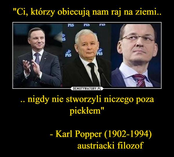 """.. nigdy nie stworzyli niczego poza piekłem""""             - Karl Popper (1902-1994)                   austriacki filozof –"""