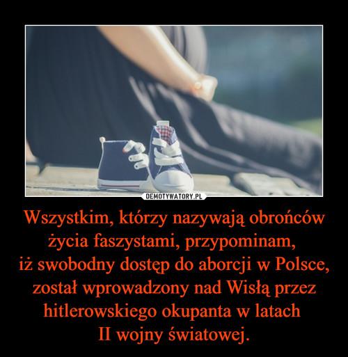Wszystkim, którzy nazywają obrońców życia faszystami, przypominam,  iż swobodny dostęp do aborcji w Polsce, został wprowadzony nad Wisłą przez hitlerowskiego okupanta w latach  II wojny światowej.