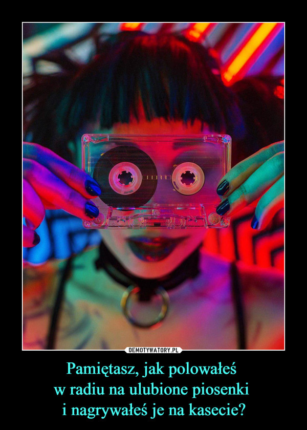 Pamiętasz, jak polowałeś w radiu na ulubione piosenki i nagrywałeś je na kasecie? –