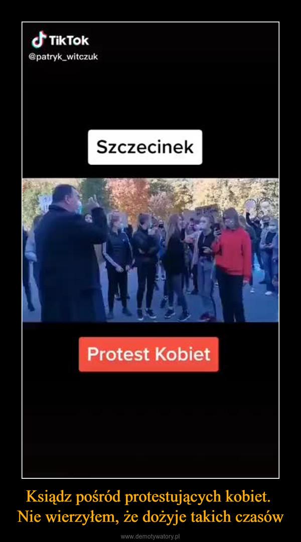 Ksiądz pośród protestujących kobiet. Nie wierzyłem, że dożyje takich czasów –