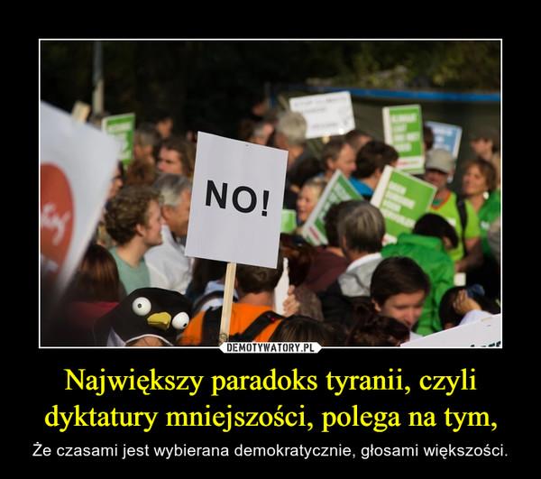 Największy paradoks tyranii, czyli dyktatury mniejszości, polega na tym, – Że czasami jest wybierana demokratycznie, głosami większości.