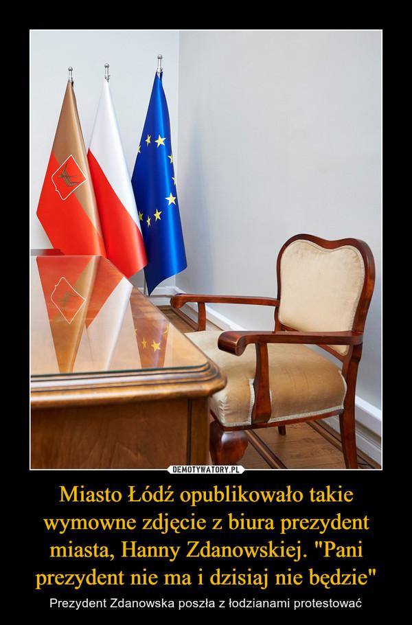 """Miasto Łódź opublikowało takie wymowne zdjęcie z biura prezydent miasta, Hanny Zdanowskiej. """"Pani prezydent nie ma i dzisiaj nie będzie"""" – Prezydent Zdanowska poszła z łodzianami protestować"""