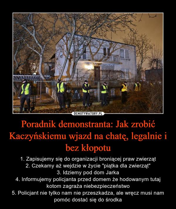 """Poradnik demonstranta: Jak zrobić Kaczyńskiemu wjazd na chatę, legalnie i bez kłopotu – 1. Zapisujemy się do organizacji broniącej praw zwierząt2. Czekamy aż wejdzie w życie """"piątka dla zwierząt""""3. Idziemy pod dom Jarka4. Informujemy policjanta przed domem że hodowanym tutaj kotom zagraża niebezpieczeństwo5. Policjant nie tylko nam nie przeszkadza, ale wręcz musi nam pomóc dostać się do środka"""
