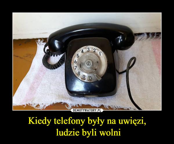 Kiedy telefony były na uwięzi, ludzie byli wolni –