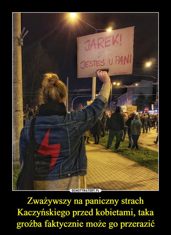 Zważywszy na paniczny strach Kaczyńskiego przed kobietami, taka groźba faktycznie może go przerazić –
