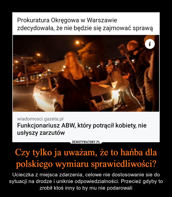 Czy tylko ja uważam, że to hańba dla polskiego wymiaru sprawiedliwości? – Ucieczka z miejsca zdarzenia, celowe nie dostosowanie sie do sytuacji na drodze i uniknie odpowiedzialności. Przecież gdyby to zrobił ktoś inny to by mu nie podarowali Prokuratura Okręgowa w Warszawie zdecydowała, że nie będzie się zajmować sprawą
