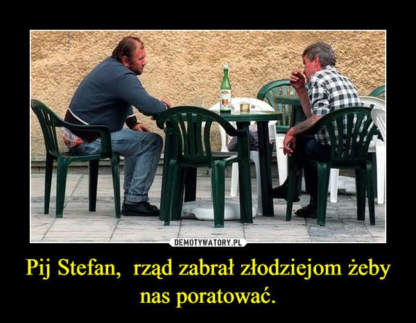 Pij Stefan,  rząd zabrał złodziejom żeby nas poratować. –