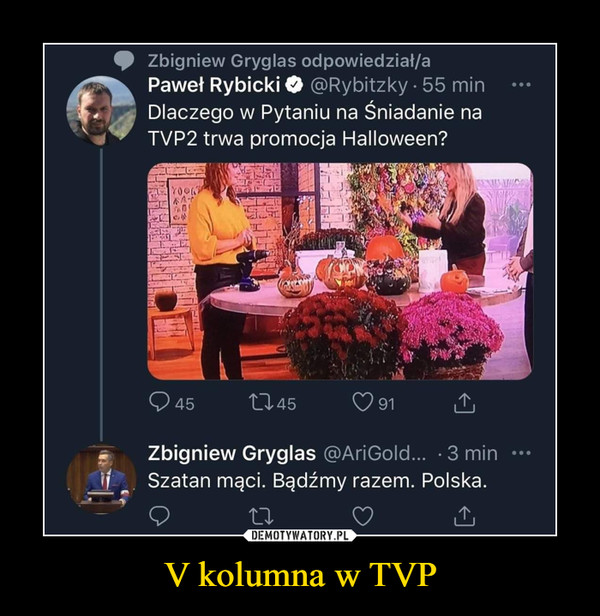 V kolumna w TVP –  Zbigniew Gryglas Paweł Rybicki Dlaczego w Pytaniu na Śnadanie na TVP2 trwa promocja Halloween? Zbigniew Gryglas Szatan mąci. Bądźmy razem. Polska