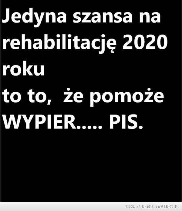Jedyna szansa na rehabilitację 2020 rokuto to,  że pomoże wypier..... PIS. – Takie życzenie na bardziej normalną przyszłość.