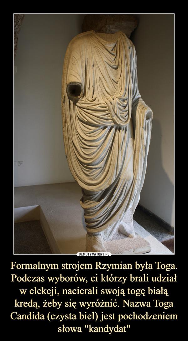 """Formalnym strojem Rzymian była Toga. Podczas wyborów, ci którzy brali udział w elekcji, nacierali swoją togę białą kredą, żeby się wyróżnić. Nazwa Toga Candida (czysta biel) jest pochodzeniem słowa """"kandydat"""" –"""