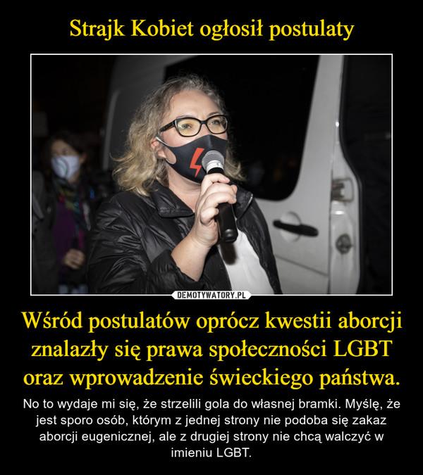 Wśród postulatów oprócz kwestii aborcji znalazły się prawa społeczności LGBT oraz wprowadzenie świeckiego państwa. – No to wydaje mi się, że strzelili gola do własnej bramki. Myślę, że jest sporo osób, którym z jednej strony nie podoba się zakaz aborcji eugenicznej, ale z drugiej strony nie chcą walczyć w imieniu LGBT.