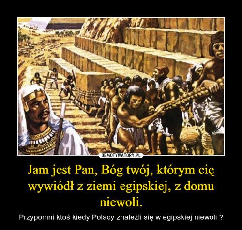 Jam jest Pan, Bóg twój, którym cię wywiódł z ziemi egipskiej, z domu niewoli.