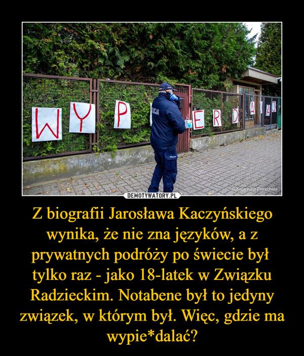 Z biografii Jarosława Kaczyńskiego wynika, że nie zna języków, a z prywatnych podróży po świecie był tylko raz - jako 18-latek w Związku Radzieckim. Notabene był to jedyny związek, w którym był. Więc, gdzie ma wypie*dalać? –
