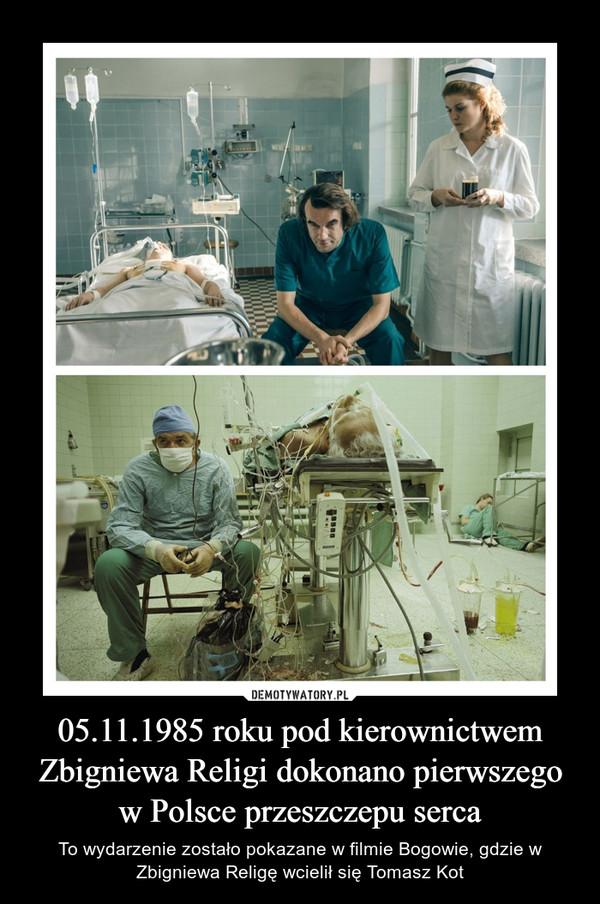 05.11.1985 roku pod kierownictwem Zbigniewa Religi dokonano pierwszego w Polsce przeszczepu serca – To wydarzenie zostało pokazane w filmie Bogowie, gdzie w Zbigniewa Religę wcielił się Tomasz Kot