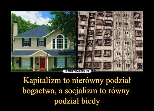 Kapitalizm to nierówny podział bogactwa, a socjalizm to równy  podział biedy