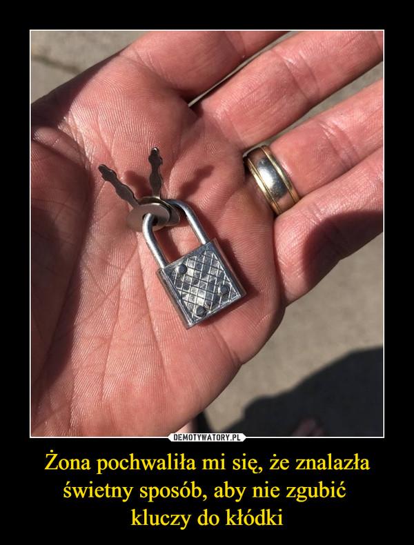 Żona pochwaliła mi się, że znalazła świetny sposób, aby nie zgubić kluczy do kłódki –
