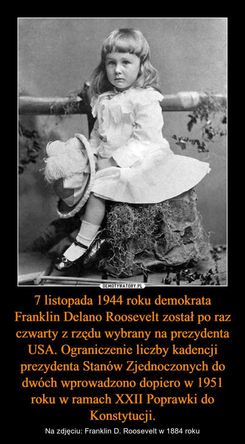 7 listopada 1944 roku demokrata Franklin Delano Roosevelt został po raz czwarty z rzędu wybrany na prezydenta USA. Ograniczenie liczby kadencji prezydenta Stanów Zjednoczonych do dwóch wprowadzono dopiero w 1951 roku w ramach XXII Poprawki do Konstytucji.