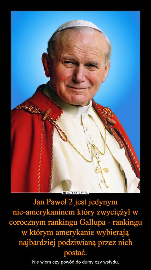 Jan Paweł 2 jest jedynym nie-amerykaninem który zwyciężył w corocznym rankingu Gallupa - rankingu w którym amerykanie wybierają najbardziej podziwianą przez nich postać.