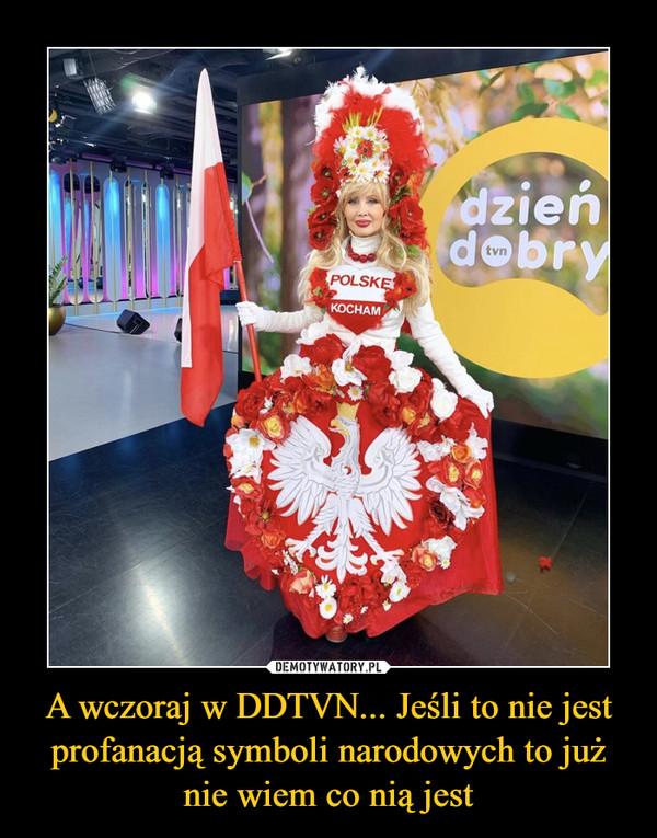 A wczoraj w DDTVN... Jeśli to nie jest profanacją symboli narodowych to już nie wiem co nią jest –