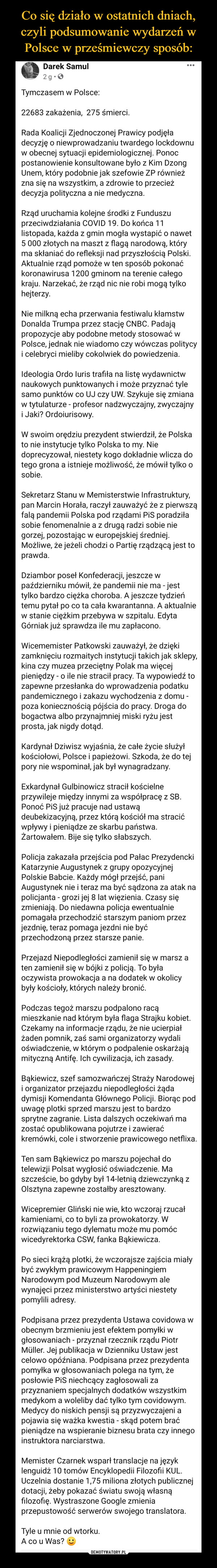 –  Darek Samul2 tSngSposounnhdzlso.rnedu  · Tymczasem w Polsce:22683 zakażenia,  275 śmierci.Rada Koalicji Zjednoczonej Prawicy podjęła decyzję o niewprowadzaniu twardego lockdownu w obecnej sytuacji epidemiologicznej. Ponoc postanowienie konsultowane było z Kim Dzong Unem, który podobnie jak szefowie ZP również zna się na wszystkim, a zdrowie to przecież decyzja polityczna a nie medyczna.Rząd uruchamia kolejne środki z Funduszu przeciwdziałania COVID 19. Do końca 11 listopada, każda z gmin mogła wystapić o nawet 5 000 złotych na maszt z flagą narodową, który ma skłaniać do refleksji nad przyszłością Polski. Aktualnie rząd pomoże w ten sposób pokonać koronawirusa 1200 gminom na terenie całego kraju. Narzekać, że rząd nic nie robi mogą tylko hejterzy.Nie milkną echa przerwania festiwalu kłamstw Donalda Trumpa przez stację CNBC. Padają propozycje aby podobne metody stosować w Polsce, jednak nie wiadomo czy wówczas politycy i celebryci mieliby cokolwiek do powiedzenia.Ideologia Ordo Iuris trafiła na listę wydawnictw naukowych punktowanych i może przyznać tyle samo punktów co UJ czy UW. Szykuje się zmiana w tytulaturze - profesor nadzwyczajny, zwyczajny i Jaki? Ordoiurisowy.W swoim orędziu prezydent stwierdził, że Polska to nie instytucje tylko Polska to my. Nie doprecyzował, niestety kogo dokładnie wlicza do tego grona a istnieje możliwość, że mówił tylko o sobie.Sekretarz Stanu w Memisterstwie Infrastruktury, pan Marcin Horała, raczył zauważyć że z pierwszą falą pandemii Polska pod rządami PiS poradziła sobie fenomenalnie a z drugą radzi sobie nie gorzej, pozostając w europejskiej średniej. Możliwe, że jeżeli chodzi o Partię rządzącą jest to prawda.Dziambor poseł Konfederacji, jeszcze w październiku mówił, że pandemii nie ma - jest tylko bardzo ciężka choroba. A jeszcze tydzień temu pytał po co ta cała kwarantanna. A aktualnie w stanie ciężkim przebywa w szpitalu. Edyta Górniak już sprawdza ile mu zapłacono.Wicememister Patkowski zauważył, że dzięki zamknięciu rozmait
