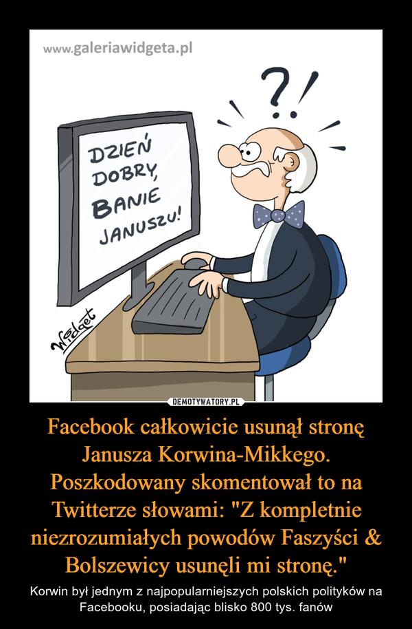"""Facebook całkowicie usunął stronę Janusza Korwina-Mikkego. Poszkodowany skomentował to na Twitterze słowami: """"Z kompletnie niezrozumiałych powodów Faszyści & Bolszewicy usunęli mi stronę."""" – Korwin był jednym z najpopularniejszych polskich polityków na Facebooku, posiadając blisko 800 tys. fanów"""