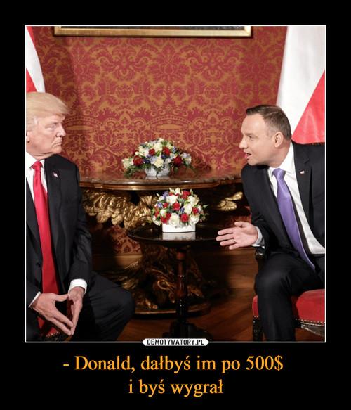 - Donald, dałbyś im po 500$  i byś wygrał