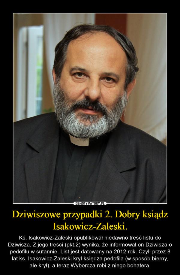 Dziwiszowe przypadki 2. Dobry ksiądz Isakowicz-Zaleski. – Ks. Isakowicz-Zaleski opublikował niedawno treść listu do Dziwisza. Z jego treści (pkt.2) wynika, że informował on Dziwisza o pedofilu w sutannie. List jest datowany na 2012 rok. Czyli przez 8 lat ks. Isakowicz-Zaleski krył księdza pedofila (w sposób bierny, ale krył), a teraz Wyborcza robi z niego bohatera.