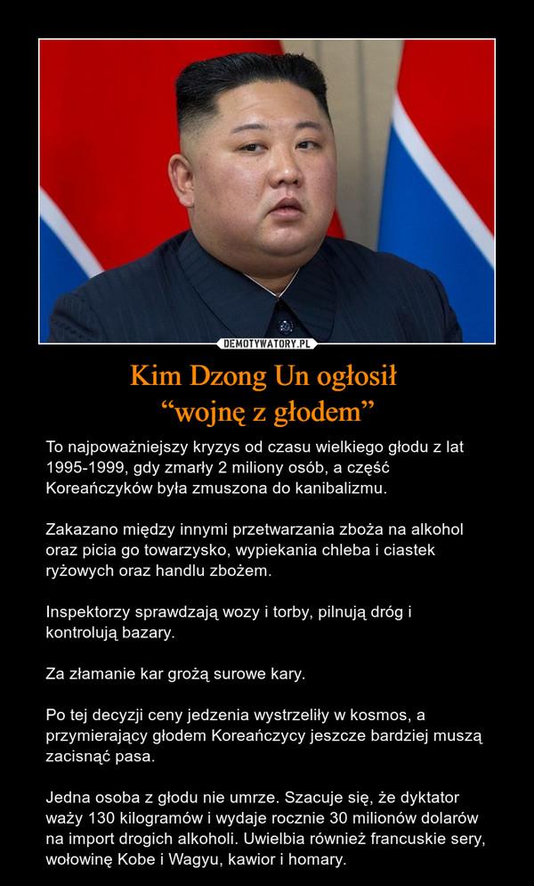 """Kim Dzong Un ogłosił """"wojnę z głodem"""" – To najpoważniejszy kryzys od czasu wielkiego głodu z lat 1995-1999, gdy zmarły 2 miliony osób, a część Koreańczyków była zmuszona do kanibalizmu.Zakazano między innymi przetwarzania zboża na alkohol oraz picia go towarzysko, wypiekania chleba i ciastek ryżowych oraz handlu zbożem.Inspektorzy sprawdzają wozy i torby, pilnują dróg i kontrolują bazary.Za złamanie kar grożą surowe kary.Po tej decyzji ceny jedzenia wystrzeliły w kosmos, a przymierający głodem Koreańczycy jeszcze bardziej muszą zacisnąć pasa.Jedna osoba z głodu nie umrze. Szacuje się, że dyktator waży 130 kilogramów i wydaje rocznie 30 milionów dolarów na import drogich alkoholi. Uwielbia również francuskie sery, wołowinę Kobe i Wagyu, kawior i homary."""