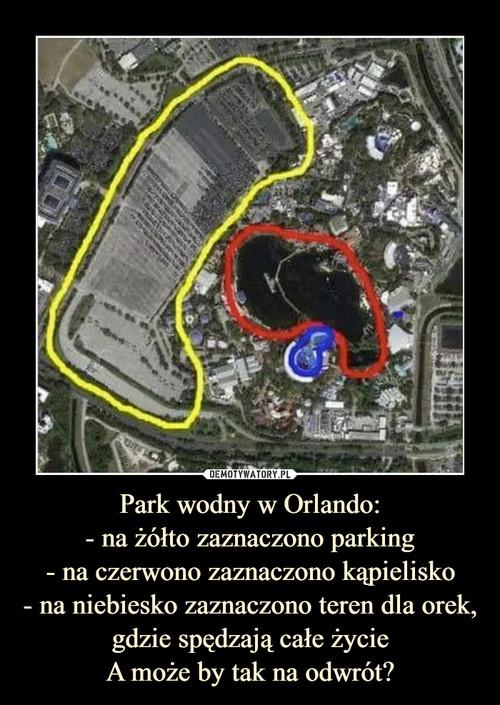 Park wodny w Orlando: - na żółto zaznaczono parking - na czerwono zaznaczono kąpielisko - na niebiesko zaznaczono teren dla orek, gdzie spędzają całe życie A może by tak na odwrót?