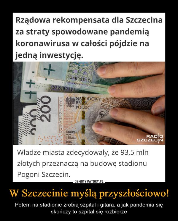 W Szczecinie myślą przyszłościowo! – Potem na stadionie zrobią szpital i gitara, a jak pandemia się skończy to szpital się rozbierze JN6025576D22692381NARODOWYBAKPOLSKIRAD OSZCZECNRządowa rekompensata dla Szczecinaza straty spowodowane pandemiąkoronawirusa w całości pójdzie najedną inwestycję.Władze miasta zdecydowały, że 93,5 mlnzłotych przeznaczą na budowę stadionuPogoni Szczecin.DEMOTYWATORY.PLW Szczecinie myślą przyszłościowo!Potem na stadionie zrobią szpital i gitara, a jak pandemia sięskończy to szpital się rozbierzeDWIEŚCIE ZŁOTYCH+ 007