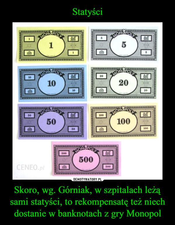 Skoro, wg. Górniak, w szpitalach leżą sami statyści, to rekompensatę też niech dostanie w banknotach z gry Monopol –