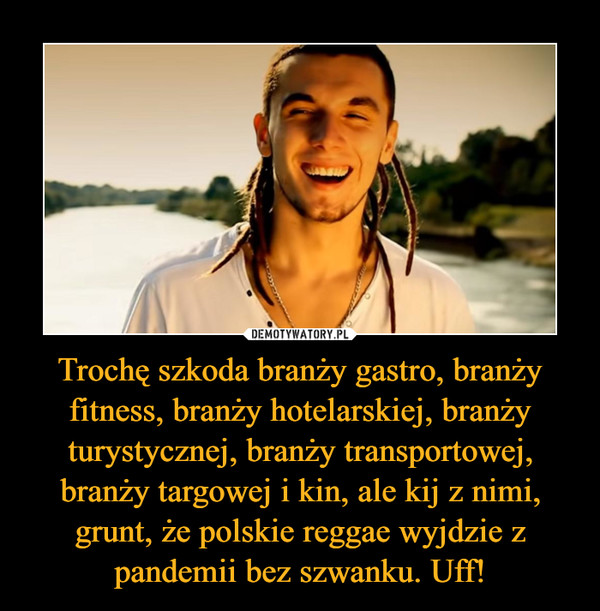 Trochę szkoda branży gastro, branży fitness, branży hotelarskiej, branży turystycznej, branży transportowej, branży targowej i kin, ale kij z nimi, grunt, że polskie reggae wyjdzie z pandemii bez szwanku. Uff! –