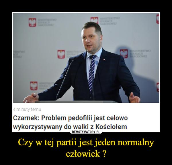 Czy w tej partii jest jeden normalny człowiek ? –