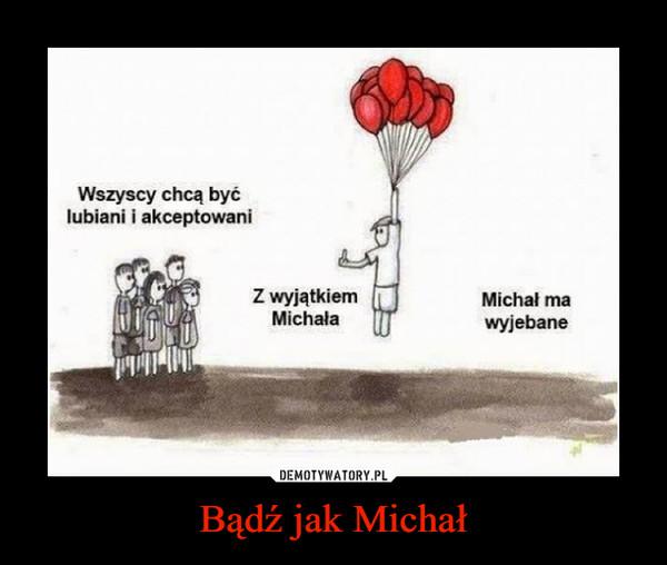 Bądź jak Michał –  Wszyscy chcą być lubiani i akceptowani Z wyjątkiem MichałaMichał ma wyjebane